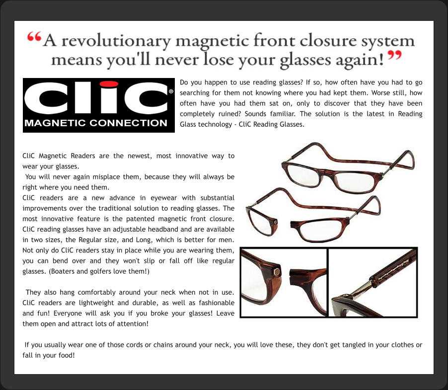 Do you happen to use reading glasses? If so, how often have you had to go searching for them not knowing where you had kept them. Worse still, how often have you had them sat on, only to discover that they have been completely ruined? Sounds familiar. The solution is the latest in Reading Glass technology - CliC Reading Glasses.   CliC Magnetic Readers are the newest, most innovative way to wear your glasses.   You will never again misplace them, because they will always be right where you need them. CliC readers are a new advance in eyewear with substantial improvements over the traditional solution to reading glasses. The most innovative feature is the patented magnetic front closure. CliC reading glasses have an adjustable headband and are available in two sizes, the Regular size, and Long, which is better for men. Not only do CliC readers stay in place while you are wearing them, you can bend over and they won't slip or fall off like regular glasses. (Boaters and golfers love them!)   They also hang comfortably around your neck when not in use. CliC readers are lightweight and durable, as well as fashionable and fun! Everyone will ask you if you broke your glasses! Leave them open and attract lots of attention!    If you usually wear one of those cords or chains around your neck, you will love these, they don't get tangled in your clothes or fall in your food!