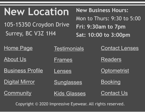 Copyright © 2020 Impressive Eyewear. All rights reserved. Home Page About Us Business Profile Digital Mirror Community   Testimonials Frames Lenses Sunglasses Kids Glasses     Contact Lenses Readers Optometrist Booking Contact Us New Location 105-15350 Croydon Drive  Surrey, BC V3Z 1H4  New Business Hours: Mon to Thurs: 9:30 to 5:00 Fri: 9:30am to 7pm Sat: 10:00 to 3:00pm