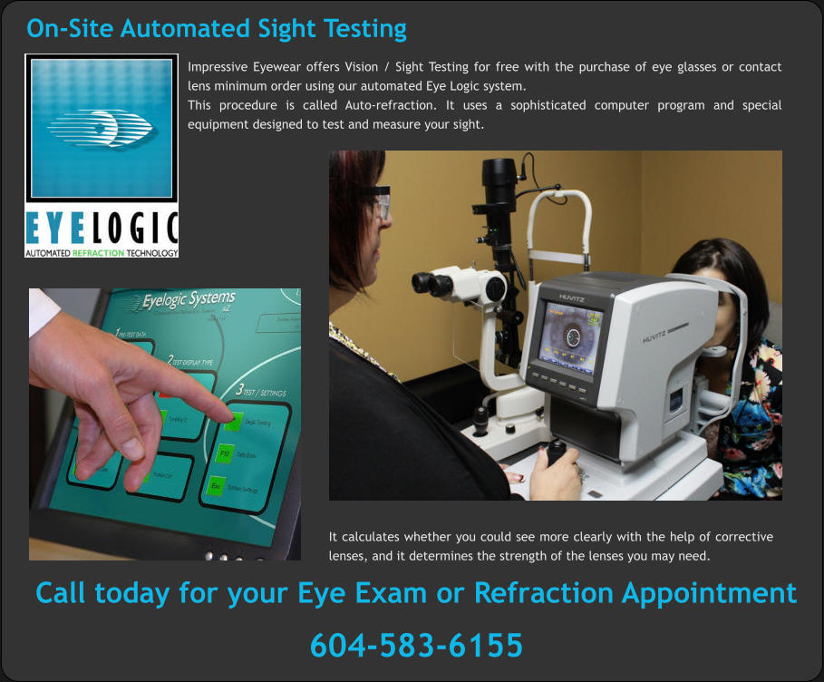 On-Site Automated Sight Testing Impressive Eyewear offers Vision / Sight Testing for free with the purchase of eye glasses or contact lens minimum order using our automated Eye Logic system.  This procedure is called Auto-refraction. It uses a sophisticated computer program and special equipment designed to test and measure your sight. It calculates whether you could see more clearly with the help of corrective lenses, and it determines the strength of the lenses you may need. Call today for your Eye Exam or Refraction Appointment   604-583-6155